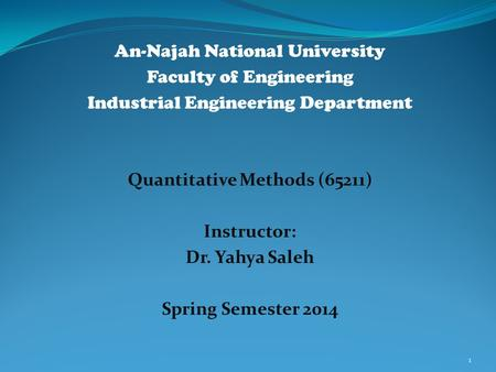 An-Najah National University Faculty of Engineering Industrial Engineering Department Quantitative Methods (65211) Instructor: Dr. Yahya Saleh Spring Semester.