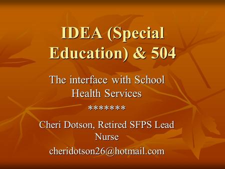 IDEA (Special Education) & 504 The interface with School Health Services ******* Cheri Dotson, Retired SFPS Lead Nurse
