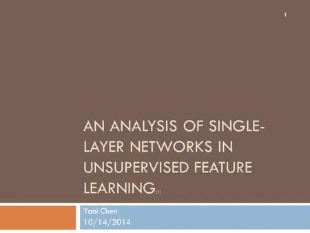 AN ANALYSIS OF SINGLE- LAYER NETWORKS IN UNSUPERVISED FEATURE LEARNING [1] Yani Chen 10/14/2014 1.