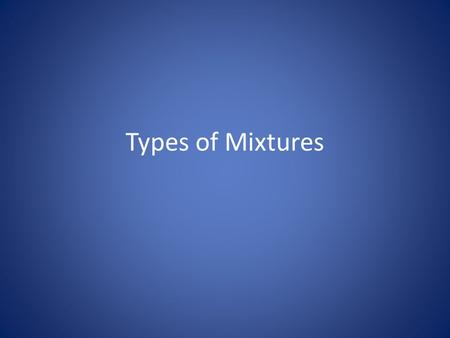 Types of Mixtures. Solutions Solutions are homogeneous mixtures made up of two components. The part of the solution that does the dissolving is called.