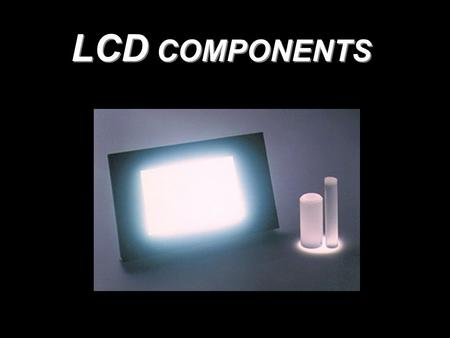 LCD COMPONENTS. GoalsGoals 1.Light Guiding Plates 2.Reflector Sheet 3.Light Collimator Films 4.Diffusers 5.Polarizers 6.Non - Absorptive Polarizers 7.Quarter.