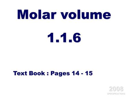 Molar volume 1.1.6 Text Book : Pages 14 - 15 2008 SPECIFICATIONS.