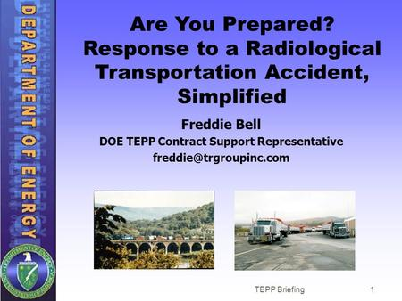 TEPP Briefing1 Are You Prepared? Response to a Radiological Transportation Accident, Simplified Freddie Bell DOE TEPP Contract Support Representative