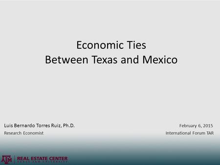 Economic Ties Between Texas and Mexico Luis Bernardo Torres Ruiz, Ph.D. February 6, 2015 Research Economist International Forum TAR.
