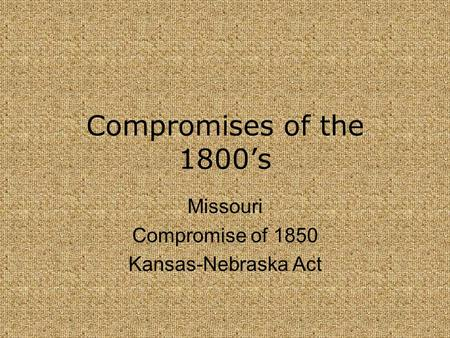Missouri Compromise of 1850 Kansas-Nebraska Act