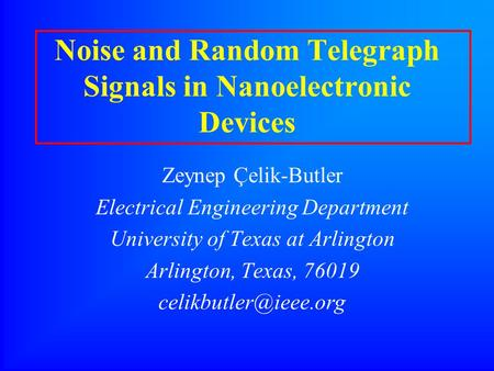 Noise and Random Telegraph Signals in Nanoelectronic Devices Zeynep Çelik-Butler Electrical Engineering Department University of Texas at Arlington Arlington,