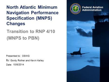 Presented to: By: Date: Federal Aviation Administration Transition to RNP 4/10 (MNPS to PBN) OSWG Gordy Rother and Kevin Kelley 10/8/2014 North Atlantic.