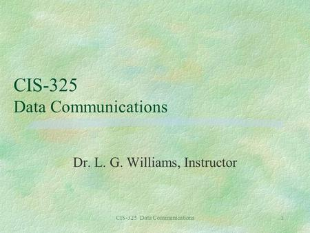 CIS-325 Data Communications1 Dr. L. G. Williams, Instructor.