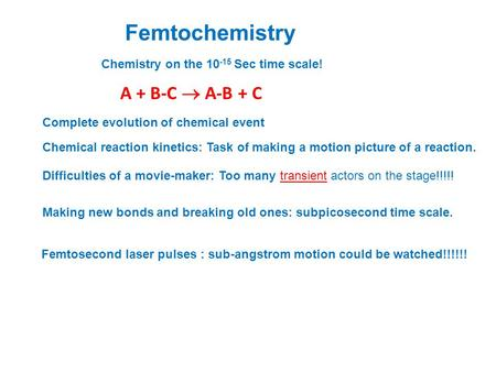 Femtochemistry A + B-C  A-B + C Chemical reaction kinetics: Task of making a motion picture of a reaction. Making new bonds and breaking old ones: subpicosecond.