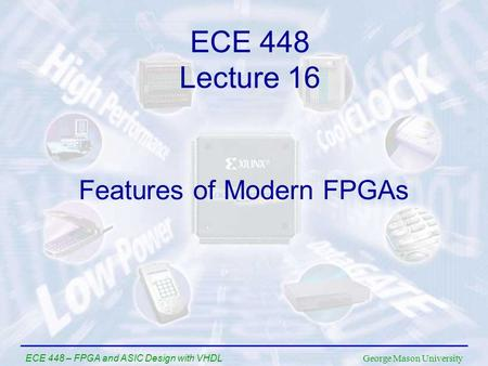 George Mason University ECE 448 – FPGA and ASIC Design with VHDL Features of Modern FPGAs ECE 448 Lecture 16.