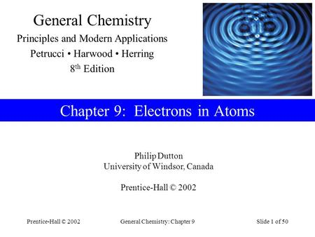 Prentice-Hall © 2002General Chemistry: Chapter 9Slide 1 of 50 Philip Dutton University of Windsor, Canada Prentice-Hall © 2002 General Chemistry Principles.