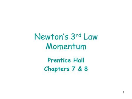 1 Newton's 3 rd Law Momentum Prentice Hall Chapters 7 & 8.