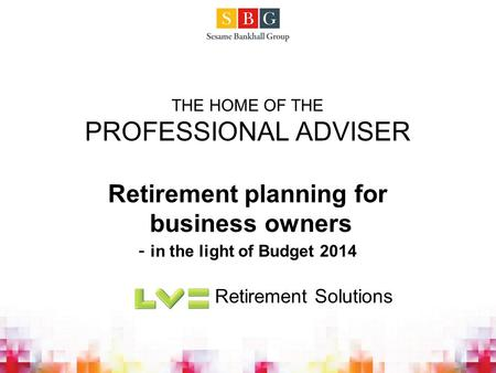 THE HOME OF THE PROFESSIONAL ADVISER Retirement planning for business owners - in the light of Budget 2014 Retirement Solutions.