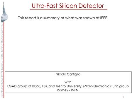 Ultra-Fast Silicon Detector 1 This report is a summary of what was shown at IEEE. Nicolo Cartiglia, INFN, Torino - UFSD - Timing Workshop CERN 2014 Nicolo.