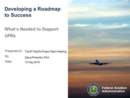 Presented to: By: Date: Federal Aviation Administration Developing a Roadmap to Success What's Needed to Support UPRs The 9 th Pacific Project Team Meeting.