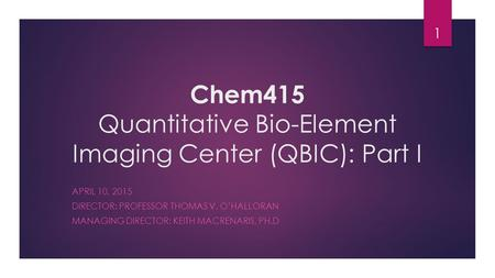Chem415 Quantitative Bio-Element Imaging Center (QBIC): Part I APRIL 10, 2015 DIRECTOR: PROFESSOR THOMAS V. O'HALLORAN MANAGING DIRECTOR: KEITH MACRENARIS,