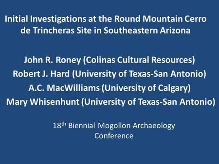 Initial Investigations at the Round Mountain Cerro de Trincheras Site in Southeastern Arizona John R. Roney (Colinas Cultural Resources) Robert J. Hard.