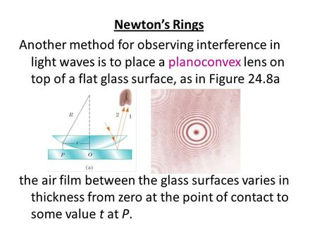 Newton's Rings Another method for observing interference in light waves is to place a planoconvex lens on top of a flat glass surface, as in Figure 24.8a.