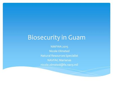 Biosecurity in Guam NMFWA 2015 Nicole Olmsted Natural Resources Specialist NAVFAC Marianas