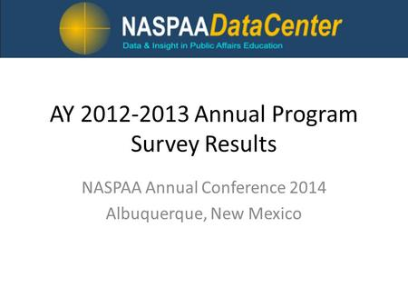 AY 2012-2013 Annual Program Survey Results NASPAA Annual Conference 2014 Albuquerque, New Mexico.