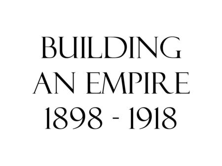 Building An Empire 1898 - 1918.