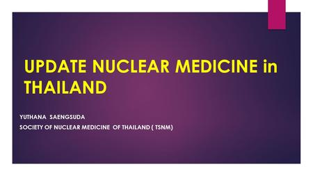 UPDATE NUCLEAR MEDICINE in THAILAND YUTHANA SAENGSUDA SOCIETY OF NUCLEAR MEDICINE OF THAILAND ( TSNM)