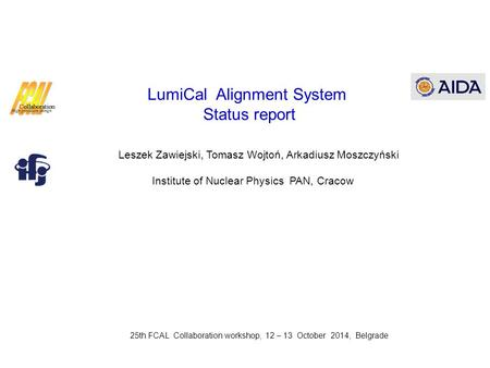 LumiCal Alignment System Status report Leszek Zawiejski, Tomasz Wojtoń, Arkadiusz Moszczyński Institute of Nuclear Physics PAN, Cracow 25th FCAL Collaboration.