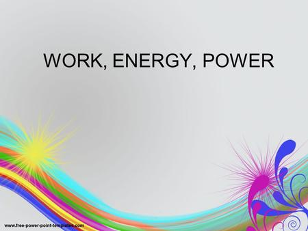 WORK, ENERGY, POWER. Types (and changes) of Energy.