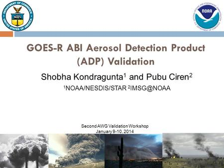 Shobha Kondragunta 1 and Pubu Ciren 2 GOES-R ABI Aerosol Detection Product (ADP) Validation 1 NOAA/NESDIS/STAR 2 Second AWG Validation Workshop.