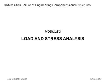 LOAD AND STRESS ANALYSIS M.N. Tamin, UTM SME 4133 Failure of Engineering Components and Structures MODULE 2 LOAD AND STRESS ANALYSIS SKMM 4133 Failure.