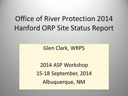 Office of River Protection 2014 Hanford ORP Site Status Report Glen Clark, WRPS 2014 ASP Workshop 15-18 September, 2014 Albuquerque, NM Glen Clark, WRPS.