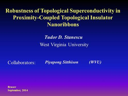 Robustness of Topological Superconductivity in Proximity-Coupled Topological Insulator Nanoribbons Tudor D. Stanescu West Virginia University Collaborators: