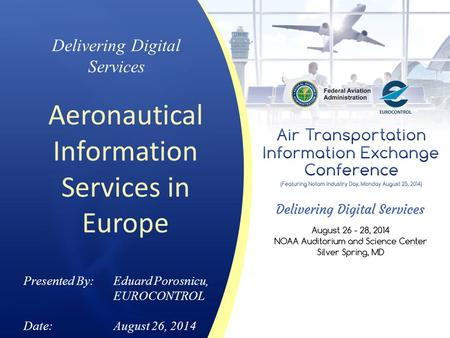 Delivering Digital Services Aeronautical Information Services in Europe Presented By: Eduard Porosnicu, EUROCONTROL Date:August 26, 2014.