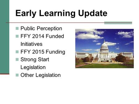 Early Learning Update Public Perception FFY 2014 Funded Initiatives FFY 2015 Funding Strong Start Legislation Other Legislation.