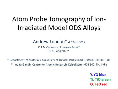 Atom Probe Tomography of Ion- Irradiated Model ODS Alloys Andrew London* 4 th Year DPhil C.R.M Grovenor, S Lozano-Perez* B. K. Panigrahi** * Department.