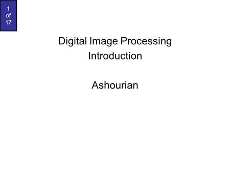 1 of 17 Digital Image Processing Introduction Ashourian.