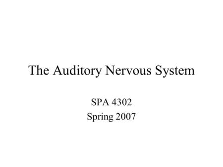 The Auditory Nervous System SPA 4302 Spring 2007.