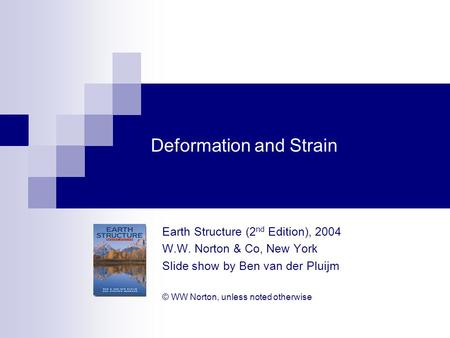 Deformation and Strain Earth Structure (2 nd Edition), 2004 W.W. Norton & Co, New York Slide show by Ben van der Pluijm © WW Norton, unless noted otherwise.