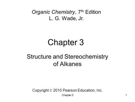 Chapter 31 Organic Chemistry, 7 th Edition L. G. Wade, Jr. Copyright © 2010 Pearson Education, Inc. Structure and Stereochemistry of Alkanes.