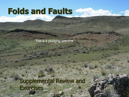 Folds and Faults Supplemental Review and Exercises This is a plunging anticline.