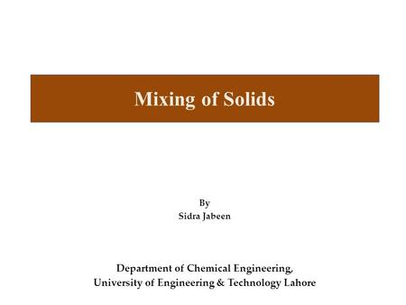 Mixing of Solids By Sidra Jabeen Department of Chemical Engineering, University of Engineering & Technology Lahore.