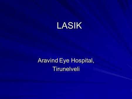 LASIK Aravind Eye Hospital, Tirunelveli. - Technological explosion in field of refractive surgery refractive surgery - 25 years later, 20 different refractive.