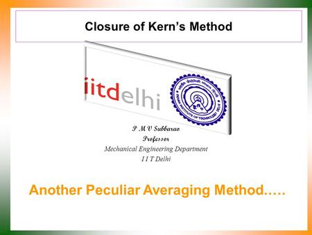Closure of Kern's Method P M V Subbarao Professor Mechanical Engineering Department I I T Delhi Another Peculiar Averaging Method.….