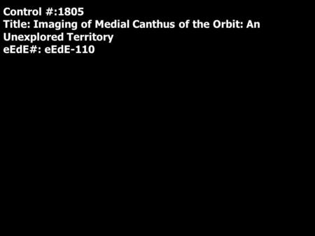Control #:1805 Title: Imaging of Medial Canthus of the Orbit: An Unexplored Territory eEdE#: eEdE-110.