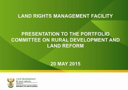 LAND RIGHTS MANAGEMENT FACILITY PRESENTATION TO THE PORTFOLIO COMMITTEE ON RURAL DEVELOPMENT AND LAND REFORM 20 MAY 2015.