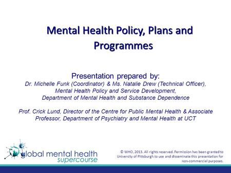 Mental Health Policy, Plans and Programmes Presentation prepared by: Dr. Michelle Funk (Coordinator) & Ms. Natalie Drew (Technical Officer), Mental Health.