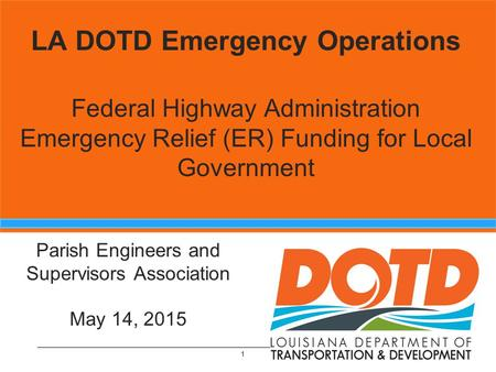 Emergency Operations Section 1 LA DOTD Emergency Operations Federal Highway Administration Emergency Relief (ER) Funding for Local Government 1 Parish.