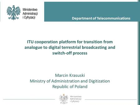Department of Telecommunications ITU cooperation platform for transition from analogue to digital terrestrial broadcasting and switch-off process Marcin.