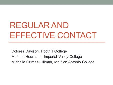 REGULAR AND EFFECTIVE CONTACT Dolores Davison, Foothill College Michael Heumann, Imperial Valley College Michelle Grimes-Hillman, Mt. San Antonio College.