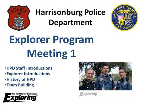 Harrisonburg Police Department Explorer Program Meeting 1 HPD Staff Introductions Explorer Introductions History of HPD Team Building.
